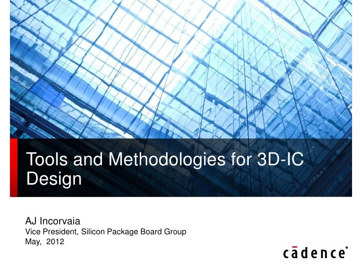 Tools and Methodologies for 3D-ICDesignAJ IncorvaiaVice President, Silicon Package Board GroupMay, 2012