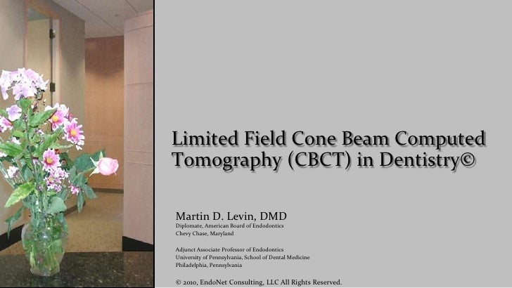 Limited Field Cone Beam Computed Tomography (CBCT) in Dentistry©  Martin D. Levin, DMD Diplomate, American Board of Endodo...