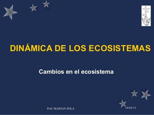 DINÁMICA DE LOS ECOSISTEMAS     Cambios en el ecosistema       Prof. MARIAN SOLA        19/03/13