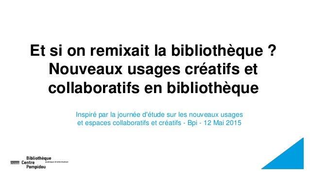 Et si on remixait la bibliothèque ? Nouveaux usages créatifs et collaboratifs en bibliothèque Inspiré par la journée d'étu...