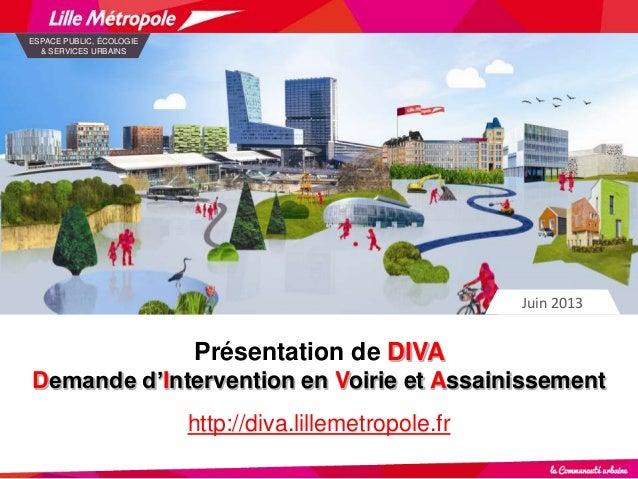 Présentation de DIVA Demande d'Intervention en Voirie et Assainissement http://diva.lillemetropole.fr Juin 2013 ESPACE PUB...