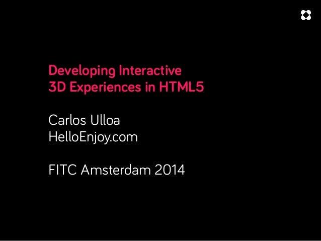 Developing Interactive 3D Experiences in HTML5 Carlos Ulloa HelloEnjoy.com FITC Amsterdam 2014