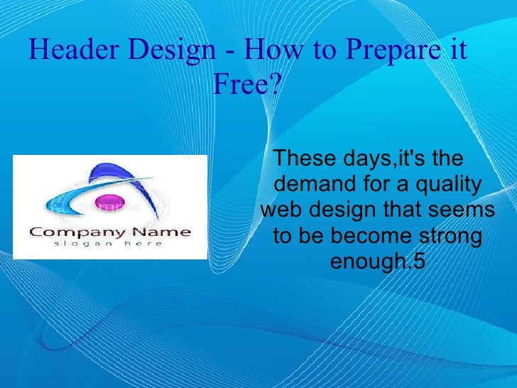 Header Design - How to Prepare it Free? <ul><li>These days,it's the demand for a quality web design that seems to be becom...