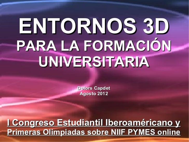 ENTORNOS 3D  PARA LA FORMACIÓN    UNIVERSITARIA                 Dolors Capdet                  Agosto 2012I Congreso Estud...