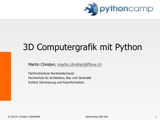 PythonCamp 2015 Köln© 2015 M. Christen, IVGI/FHNW 1 3D Computergrafik mit Python Martin Christen, martin.christen@fhnw.ch ...