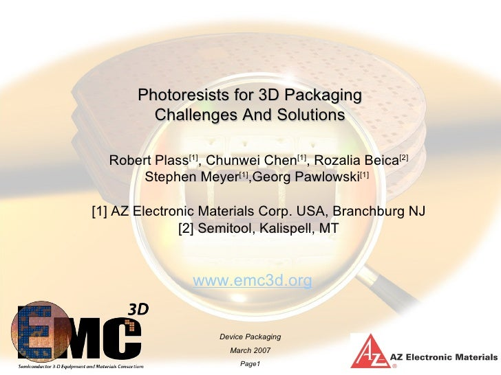 Photoresists for 3D Packaging          Challenges And Solutions    Robert Plass[1], Chunwei Chen[1], Rozalia Beica[2]     ...