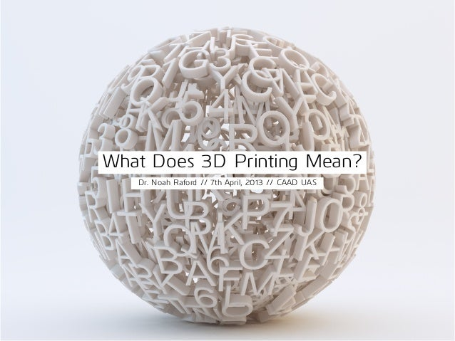 What Does 3D Printing Mean?Dr. Noah Raford // 7th April, 2013 // CAAD UAS