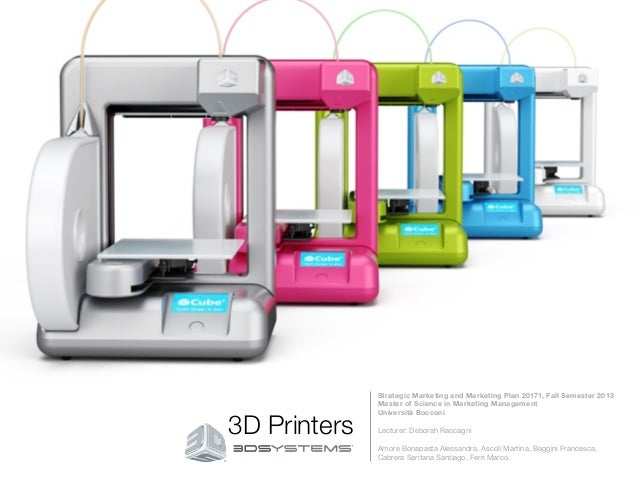 3D Printers   Strategic Marketing and Marketing Plan 20171, Fall Semester 2013 Master of Science in Marketing Management  ...