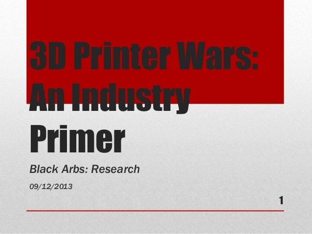 3D Printer Wars: An Industry Primer Black Arbs: Research 09/12/2013 1