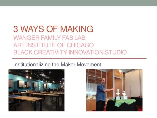 3 WAYS OF MAKING WANGER FAMILY FAB LAB ART INSTITUTE OF CHICAGO BLACK CREATIVITY INNOVATION STUDIO Institutionalizing the ...