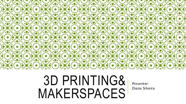 3D PRINTING& MAKERSPACES Presenter: Diana Silveira