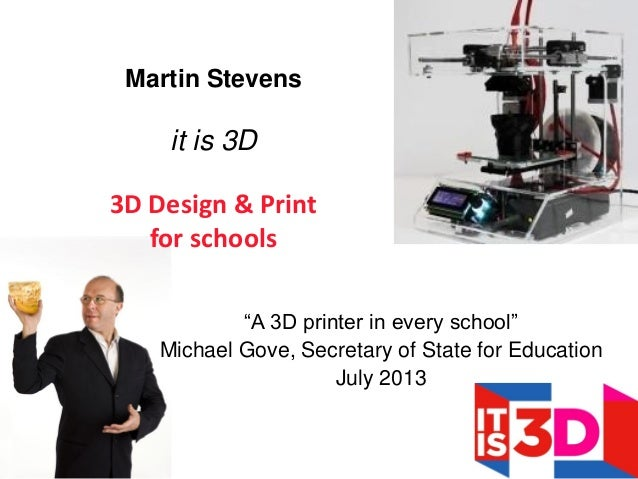 """A 3D printer in every school"" Michael Gove, Secretary of State for Education July 2013 Martin Stevens it is 3D 3D Design ..."