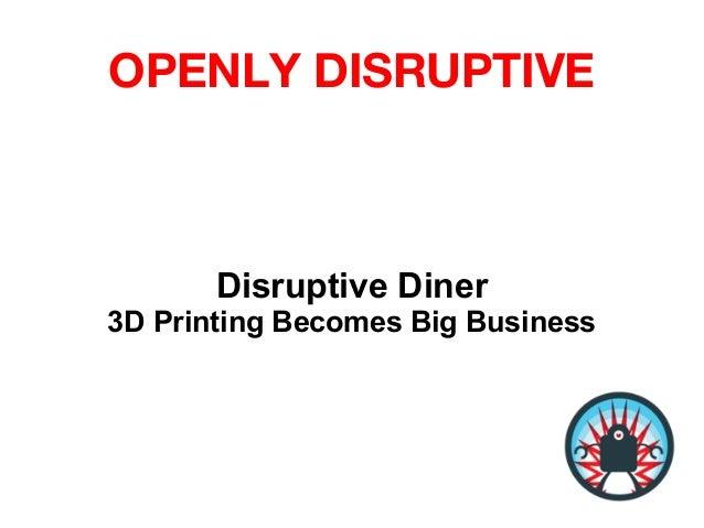 OPENLY DISRUPTIVEDisruptive Diner3D Printing Becomes Big Business