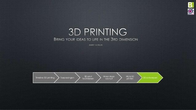 Timeline 3D printing Toepassingen 3D print Technieken Waar staan we nu? Wij & 3D printen 3D ontwerpen