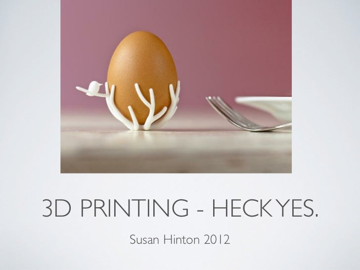 3D PRINTING - HECK YES.       Susan Hinton 2012