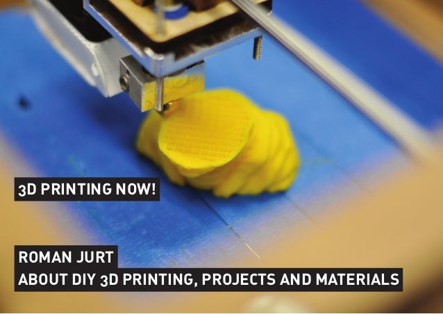 3D PRINTING NOW!ROMAN JURTABOUT DIY 3D PRINTING, PROJECTS AND MATERIALS