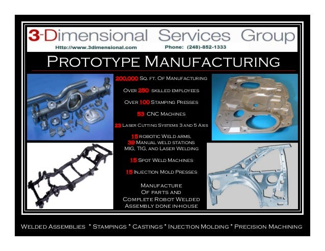 Prototype Manufacturing Welded Assemblies * Stampings * Castings * Injection Molding * Precision Machining 200,000 Sq. ft....