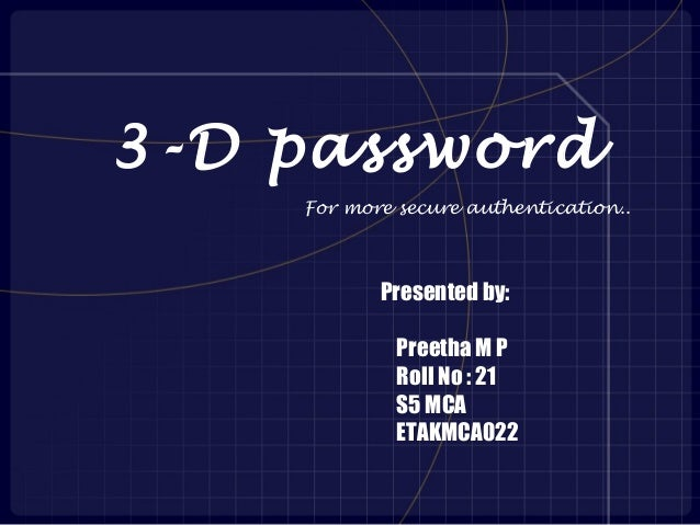 3-D password    For more secure authentication..           Presented by:             Preetha M P             Roll No : 21 ...