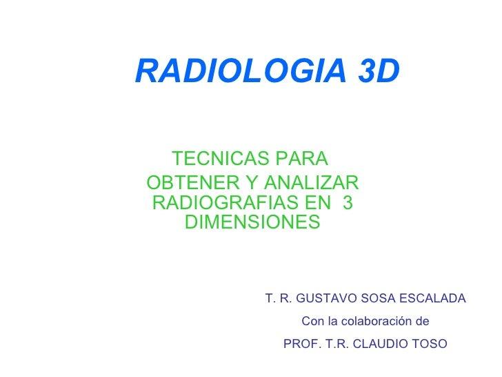 RADIOLOGIA 3D TECNICAS PARA  OBTENER Y ANALIZAR RADIOGRAFIAS EN  3 DIMENSIONES T. R. GUSTAVO SOSA ESCALADA Con la colabora...