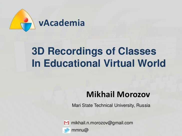 vAcademia<br />3D Recordings of Classes <br />In Educational Virtual World<br />Mikhail Morozov<br />Mari State Technical ...