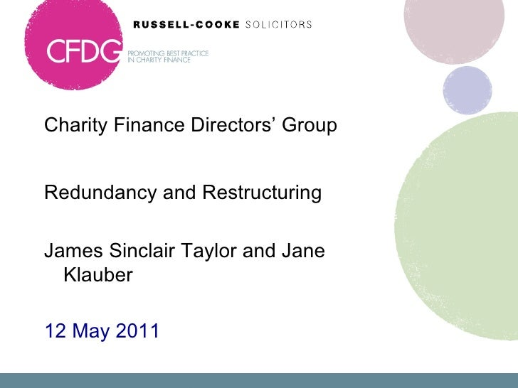 Charity Finance Directors' Group  <ul><li>Redundancy and Restructuring </li></ul><ul><li>James Sinclair Taylor and Jane Kl...