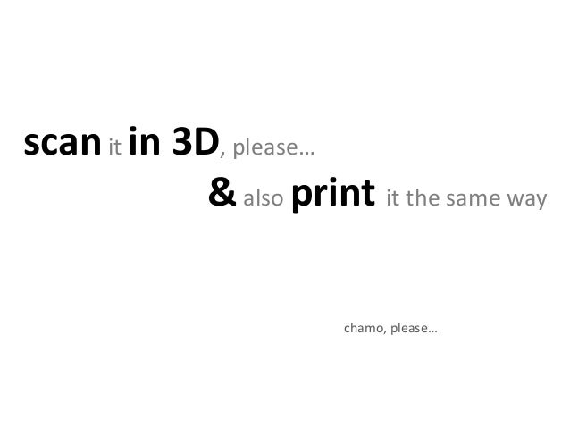 scanit in 3D, please… &also print it the same way chamo, please… just do it