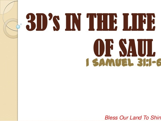 3D's IN THE LIFE          OF SAUL        1 Samuel 31:1-6             Bless Our Land To Shine