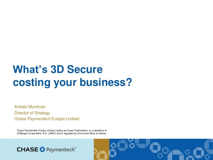 What's 3D Securecosting your business?Amleto MontinariDirector of StrategyChase Paymentech Europe Limited Chase Paymentech...
