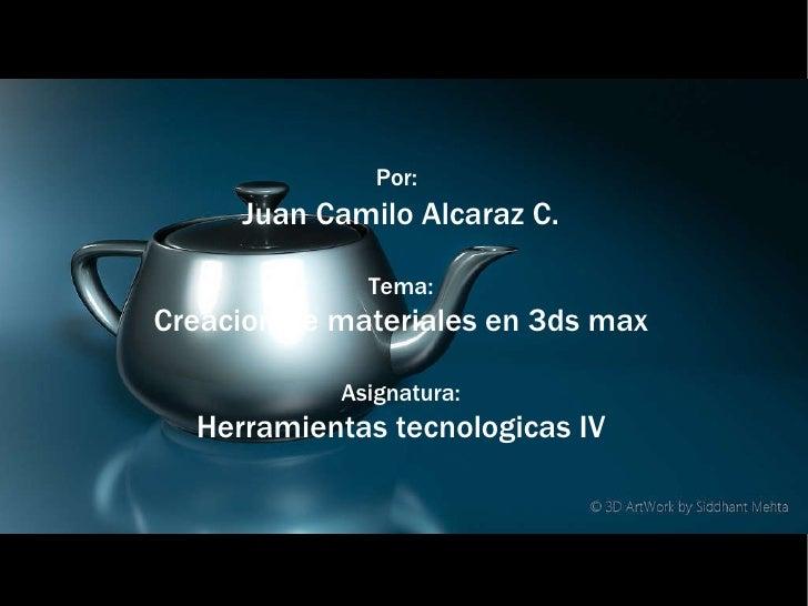 Por:   Juan Camilo Alcaraz C. Tema: Creacion de materiales en 3ds max Asignatura: Herramientas tecnologicas IV