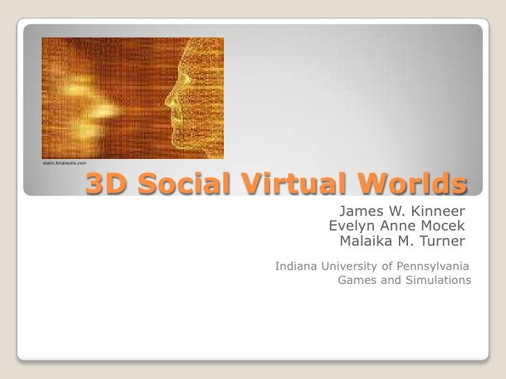 3D Social Virtual Worlds<br />James W. Kinneer<br />Evelyn Anne Mocek<br />Malaika M. Turner<br />static.briansolis.com<br...