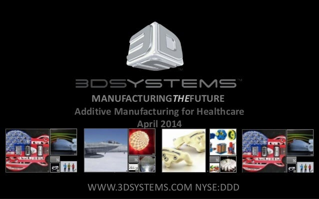 MANUFACTURINGTHEFUTURE Additive Manufacturing for Healthcare April 2014 WWW.3DSYSTEMS.COM NYSE:DDD