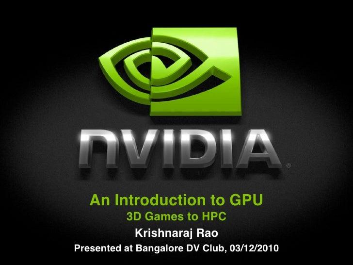 An Introduction to GPU           3D Games to HPC            Krishnaraj Rao Presented at Bangalore DV Club, 03/12/2010