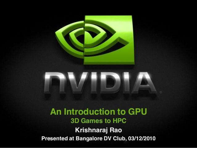 An Introduction to GPU          3D Games to HPC           Krishnaraj RaoPresented at Bangalore DV Club, 03/12/2010