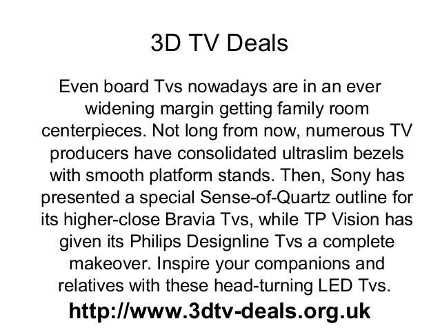 3D TV Deals Even board Tvs nowadays are in an ever widening margin getting family room centerpieces. Not long from now, nu...
