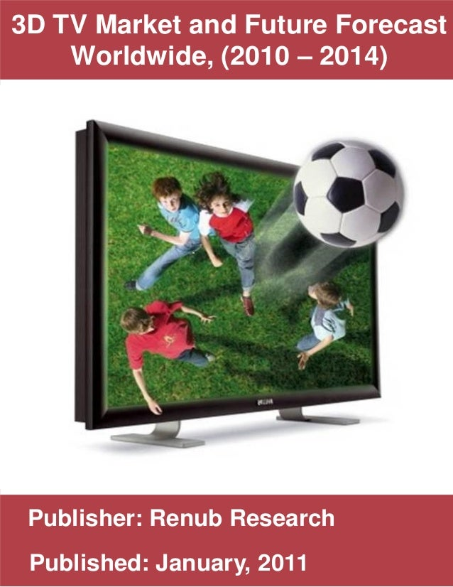 Publisher: Renub Research Published: January, 2011 3D TV Market and Future Forecast Worldwide, (2010 – 2014) • text