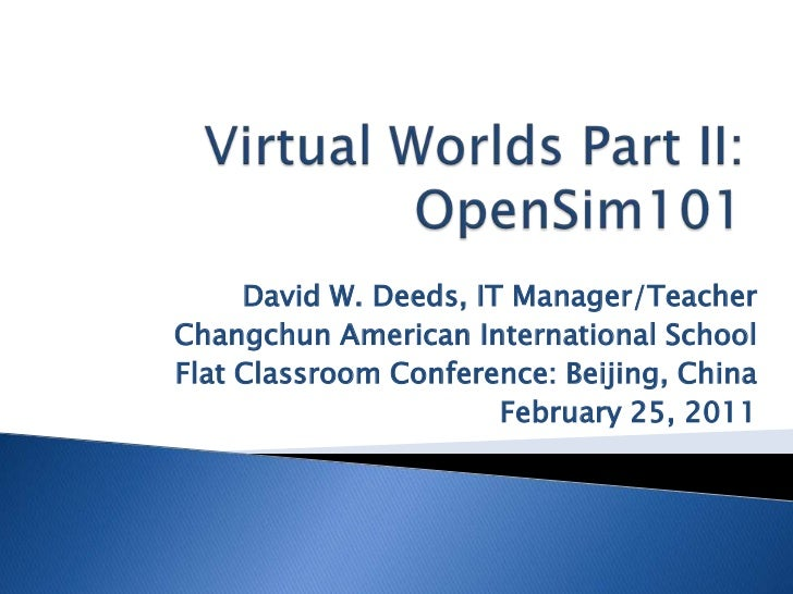 Virtual Worlds Part II:OpenSim101<br />David W. Deeds, IT Manager/Teacher<br />Changchun American International School<br ...