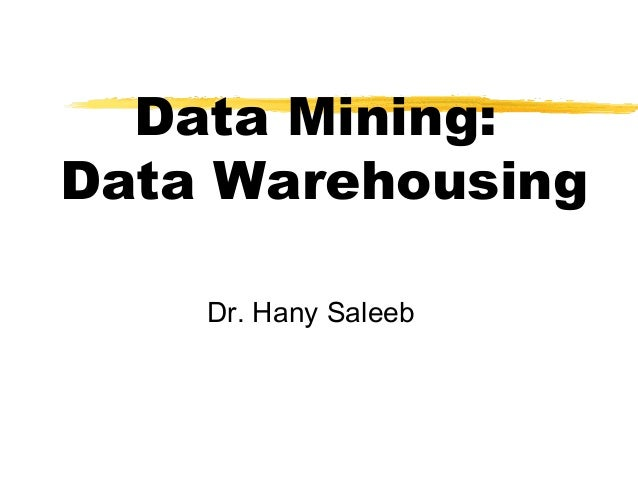 Data Mining: Data Warehousing Dr. Hany Saleeb