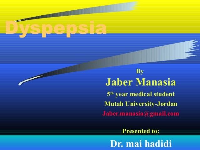 Dyspepsia By  Jaber Manasia 5th year medical student Mutah University-Jordan Jaber.manasia@gmail.com Presented to:  Dr. ma...