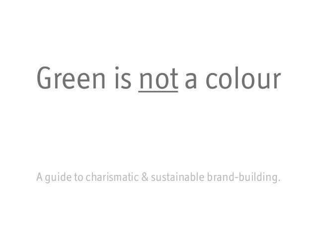 Green is not a colourA guide to charismatic & sustainable brand-building.