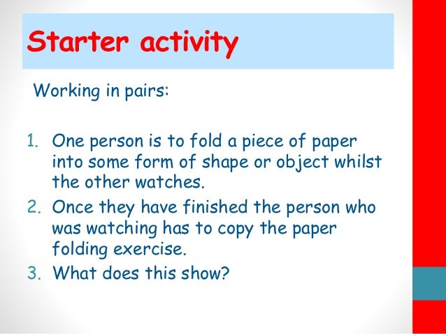 Starter activity Working in pairs: 1. One person is to fold a piece of paper into some form of shape or object whilst the ...