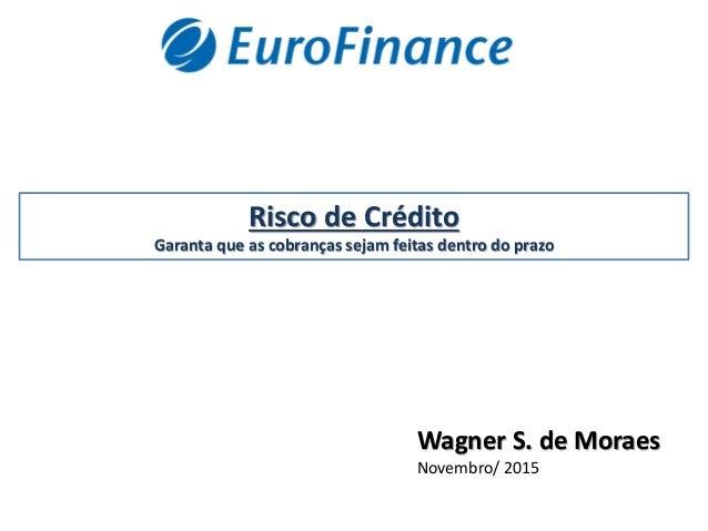 Risco de Crédito Garanta que as cobranças sejam feitas dentro do prazo Wagner S. de Moraes Novembro/ 2015