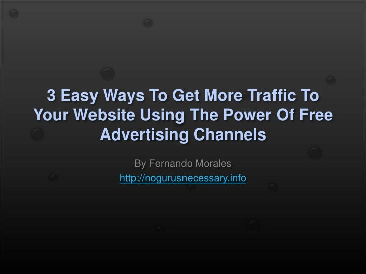 3 Easy Ways To Get More Traffic To Your Website Using The Power Of Free Advertising Channels<br />By Fernando Morales<br /...