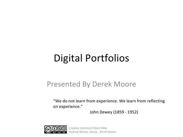 "Digital Portfolios Presented By Derek Moore "" We do not learn from experience. We learn from reflecting on experience. "" J..."