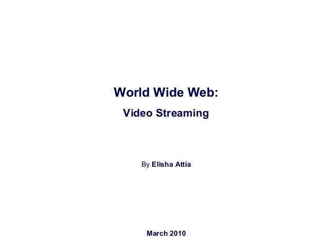 World Wide Web: Video Streaming By Elisha Attia elishaattia@yahoo.ca March 2010