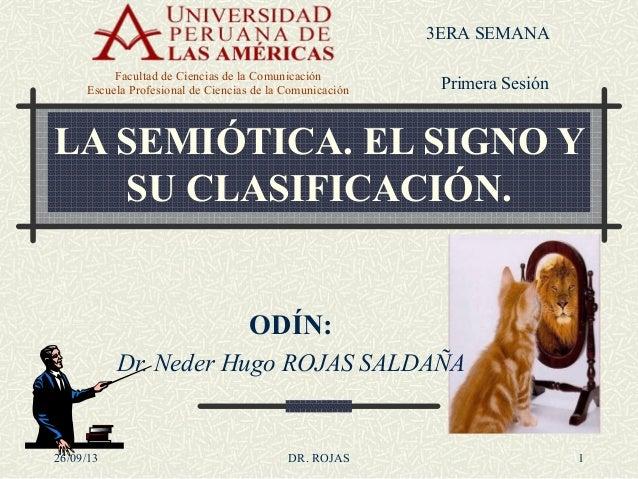 LA SEMIÓTICA. EL SIGNO Y SU CLASIFICACIÓN. ODÍN: Dr. Neder Hugo ROJAS SALDAÑA 1 3ERA SEMANA Facultad de Ciencias de la Com...