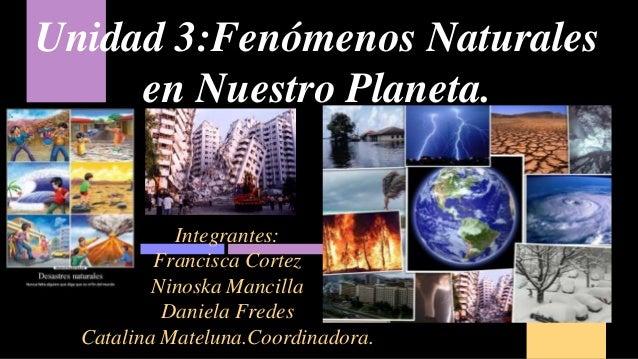 Unidad 3:Fenómenos Naturales en Nuestro Planeta. Integrantes: Francisca Cortez Ninoska Mancilla Daniela Fredes Catalina Ma...