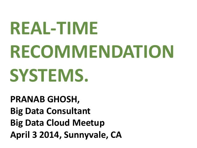 REAL-TIME RECOMMENDATION SYSTEMS. PRANAB GHOSH, Big Data Consultant Big Data Cloud Meetup April 3 2014, Sunnyvale, CA