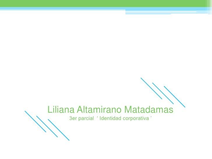 Liliana Altamirano Matadamas<br />3er parcial  ' Identidad corporativa '<br />
