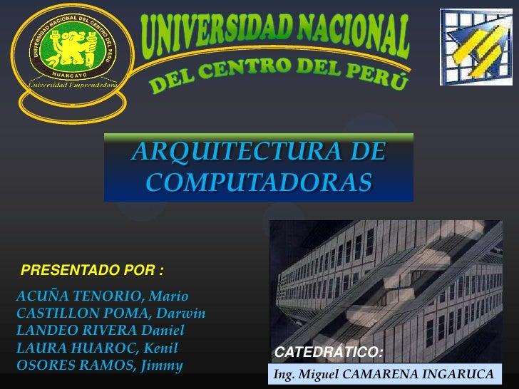 UNIVERSIDAD NACIONAL<br />DEL CENTRO DEL PERÚ<br />ARQUITECTURA DE COMPUTADORAS<br />PRESENTADO POR :<br />ACUÑA TENORIO, ...