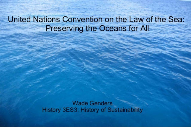 United Nations Convention on the Law of the Sea: Preserving the Oceans for All Wade Genders History 3ES3: History of Susta...
